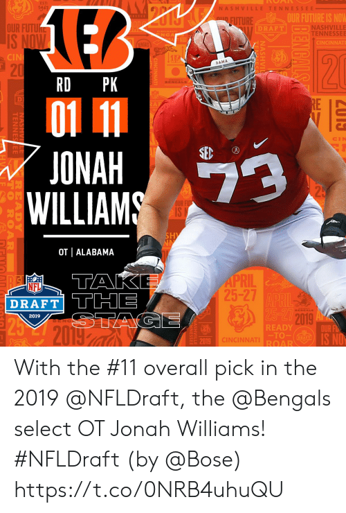 Tennessee: EST:  19-3  NASH VI  TENNESSEE  OUR FUTURE IS NOW  TURE  OUR FUTU  NASHVILLE  TENNESSEE  DRAFT  NGA  CINCINNAT  CIN  BAMA  21  RD PK  D)  ONAH  WILLIAMS  OUR  2  OT | ALABAMA  1  RIL  25-27  NFL  DRAFT THE  2019  2019  BENG  READY  TO  ROAR  OUR FD  19 CINCINNAT  20 With the #11 overall pick in the 2019 @NFLDraft, the @Bengals select OT Jonah Williams! #NFLDraft (by @Bose) https://t.co/0NRB4uhuQU