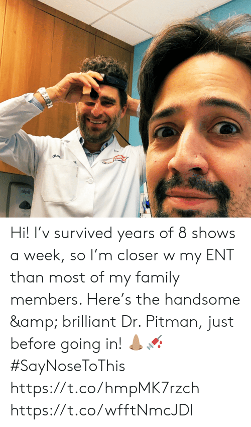 Family, Memes, and Brilliant: est Hi! I'v survived years of 8 shows a week, so I'm closer w my ENT than most of my family members. Here's the handsome & brilliant Dr. Pitman, just before going in! 👃🏽💉 #SayNoseToThis https://t.co/hmpMK7rzch https://t.co/wfftNmcJDl