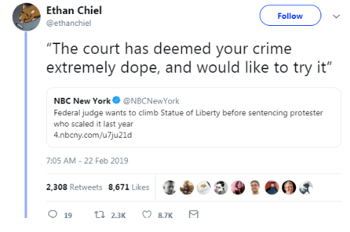 """Crime, Dope, and New York: Ethan Chiel  @ethanchiel  Followv  """"The court has deemed your crime  extremely dope, and would like to try it""""  NBC New York@NBCNewYork  Federal judge wants to climb Statue of Liberty before sentencing protester  who scaled it last year  4.nbcny.com/u7ju21d  7:05 AM-22 Feb 2019  2,308 Retweets 8,671 Likes  (I+  9"""