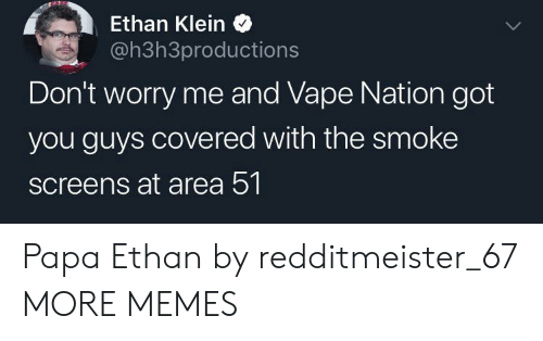 Screens: Ethan Klein  @h3h3productions  Don't worry me and Vape Nation got  you guys covered with the smoke  screens at area 51 Papa Ethan by redditmeister_67 MORE MEMES