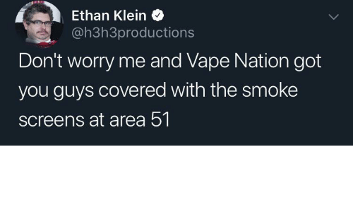 Screens: Ethan Klein  @h3h3productions  Don't worry me and Vape Nation got  you guys covered with the smoke  screens at area 51.