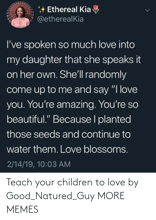"Say I: * Ethereal Kia  @etherealKia  I've spoken so much love into  my daughter that she speaks it  on her own. She'll randomly  come up to me and say ""I love  you. You're amazing. You're so  beautiful."" Because I planted  those seeds and continue to  water them. Love blossoms.  2/14/19, 10:03 AM Teach your children to love by Good_Natured_Guy MORE MEMES"