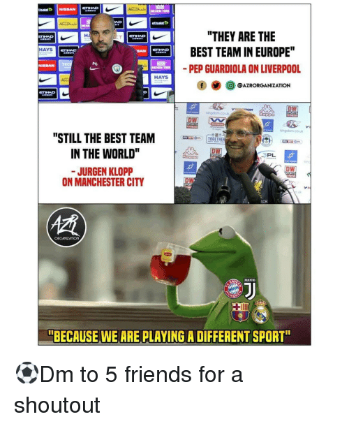 """Friends, Memes, and Best: etisalatD  """"THEY ARE THE  BEST TEAM IN EUROPE""""  PEP GUARDIOLA ON LIVERPOO  E es 이  HAYS  HAYS  @AZRORGANIZATION  ingdom.co.u  """"STILL THE BEST TEAM  IN THE WORLD  JURGEN KLOPP  can on  PL  DW  ON MANCHESTER CITY  OR T  ORGATIZATION  """"BECAUSE WE ARE PLAYING A DIFFERENT SPORT ⚽️Dm to 5 friends for a shoutout"""