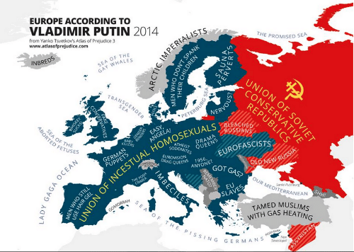 Fake, Lady Gaga, and Transgender: EUROPE ACCORDING TO  VLADIMIR PUTIN 2014  from Yanko Tsvetkov's Atlas of Prejudice 3  www.atlasofprejudice.com  THE PROMISED SEA  SEA OF THE  GAY WHALES  INBREDS  TRANSGENDER  ON  PETERBURG  VERVOUS  SEA  UNION OF INCESTUAL HOMOSEXUALS eLEAGHED  SEA OF THE PISSING GERMANS  RE  OF  ABORTED FETUSES  EASY  ANGELA!  BABY  KILLERS  ATHEIST QUEENS  DRAMA  SODOMITES  EUROVISION  EUROFASCISTS  PUPPETS  DRAG QUEENS 1956.  ANYONE?  GOT GAS? OUR MEDITERRANEAN SHH  OLD NEW RUSSIA  THE POSH  CRIMEA  EU  Sankt Putinburg  SLAVES  GOMORRAH  TAMED MUSLIMS  WITH GAS HEATING  PIGGY BANK  New  Sevastopol  ASSYRISTAN  ARCTIC IMPERI  ON'T SPANK  AILDREN  .CONSERVATIVES  THISKEY  UCKS  FAKE  LADY GAGA OCEAN  MEN WHO STILL  USE HAIR  PERVERTS  IMBECI  REMETO