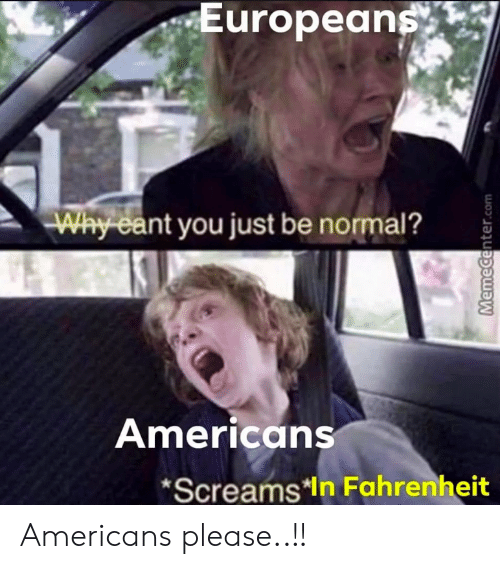 Reddit, Com, and Fahrenheit: Europeans  Why eant you just be normal?  Americans  *Screams*In Fahrenheit  MemeCenter.com Americans please..!!