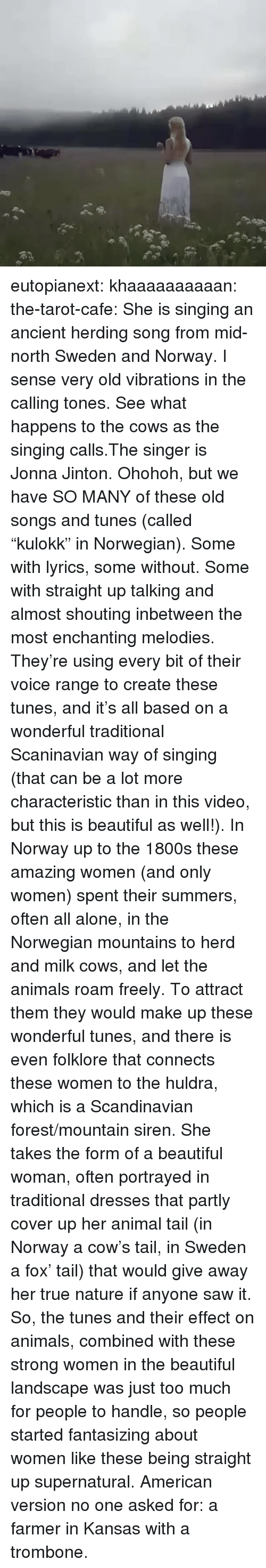 """Being Alone, Animals, and Beautiful: eutopianext:  khaaaaaaaaaan:  the-tarot-cafe:   She is singing an ancient herding song from mid-north Sweden and Norway. I sense very old vibrations in the calling tones. See what happens to the cows as the singing calls.The singer is Jonna Jinton.   Ohohoh, but we have SO MANY of these old songs and tunes (called """"kulokk"""" in Norwegian). Some with lyrics, some without. Some with straight up talking and almost shouting inbetween the most enchanting melodies. They're using every bit of their voice range to create these tunes, and it's all based on a wonderful traditional Scaninavian way of singing (that can be a lot more characteristic than in this video, but this is beautiful as well!).  In Norway up to the 1800s these amazing women (and only women) spent their summers, often all alone, in the Norwegian mountains to herd and milk cows, and let the animals roam freely. To attract them they would make up these wonderful tunes, and there is even folklore that connects these women to the huldra, which is a Scandinavian forest/mountain siren. She takes the form of a beautiful woman, often portrayed in traditional dresses that partly cover up her animal tail (in Norway a cow's tail, in Sweden a fox' tail) that would give away her true nature if anyone saw it.  So, the tunes and their effect on animals, combined with these strong women in the beautiful landscape was just too much for people to handle, so people started fantasizing about women like these being straight up supernatural.  American version no one asked for: a farmer  in Kansas   with a trombone."""