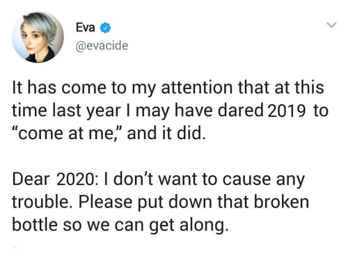 """Along: Eva  @evacide  It has come to my attention that at this  time last year I may have dared 2019 to  """"come at me,"""" and it did.  Dear 2020:I don't want to cause any  trouble. Please put down that broken  bottle so we can get along."""