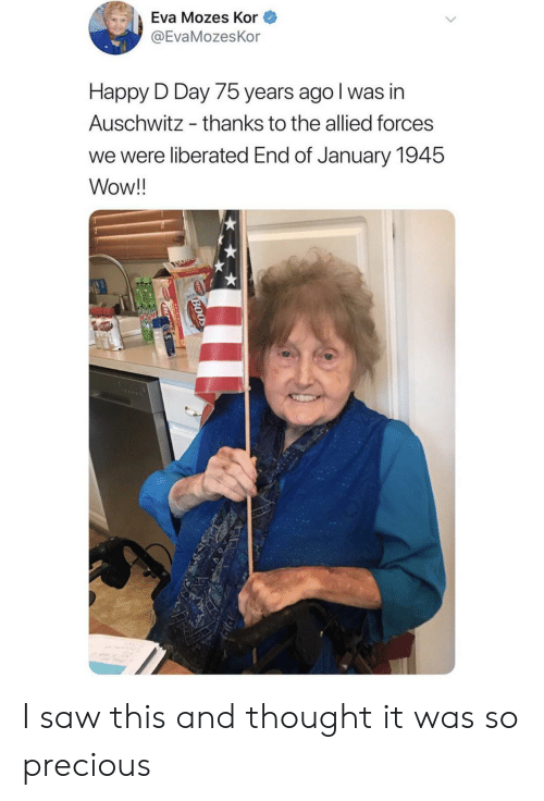 Precious, Saw, and Wow: Eva Mozes Kor  @EvaMozesKor  Happy D Day 75 years ago I was in  Auschwitz  thanks to the allied forces  we were liberated End of January 1945  Wow!!  BOOD  BO I saw this and thought it was so precious