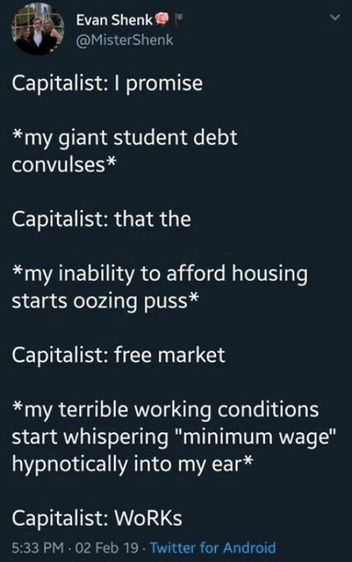 """Android, Twitter, and Free: Evan Shenk  @MisterShenk  Capitalist: I promise  *my giant student debt  convulses*  Capitalist: that the  *my inability to afford housing  starts oozing puss*  Capitalist: free market  *my terrible working conditions  start whispering """"minimum wage""""  hypnotically into my ear*  Capitalist: WoRKs  5:33 PM 02 Feb 19 Twitter for Android"""