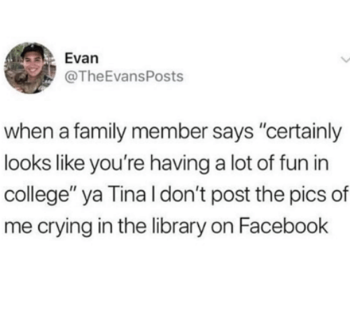 """College, Crying, and Facebook: Evan  @TheEvansPosts  when a family member says """"cerainly  looks like you're having a lot of fun in  college"""" ya Tina l don't post the pics of  me crying in the library on Facebook"""
