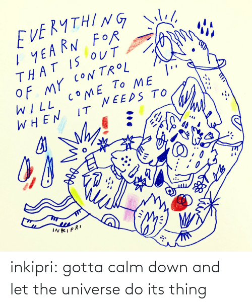 Tumblr, Blog, and Com: EVEKYTHING we!  I YEA RN FOR  THAT IS OUT  OF MY cON TROL  dreamstime  To ME  COME  WILL  WHEN  NEEDS TO  IT  INKIPRI inkipri: gotta calm down and let the universe do its thing