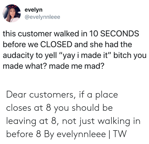 "Bitch, Dank, and Audacity: evelyn  @evelynnleee  this customer walked in 10 SECONDS  before we CLOSED and she had the  audacity to yell ""yay i made it"" bitch you  made what? made me mad? Dear customers, if a place closes at 8 you should be leaving at 8, not just walking in before 8  By evelynnleee 