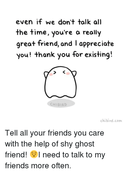 Oftenly: even if we don't talk all  the time, you're a really  great friend, and I appreciate  you! thank you for existing!  CHIBIRD  chibird.com Tell all your friends you care with the help of shy ghost friend! 😌I need to talk to my friends more often.