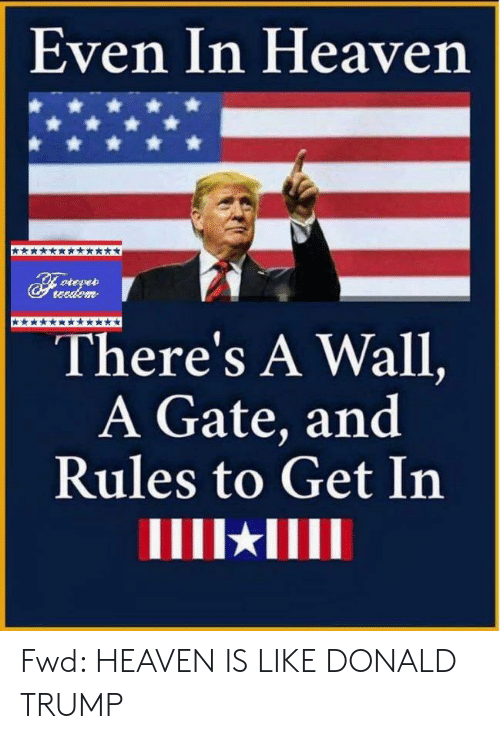 Donald Trump, Heaven, and Trump: Even In Heaven  teedem  There's A Wall,  A Gate, and  Rules to Get In Fwd: HEAVEN IS LIKE DONALD TRUMP