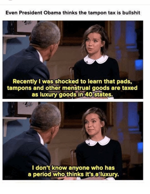 Memes, Obama, and Period: Even President Obama thinks the tampon tax is bullshit  Recently I was shocked to learn that pads,  tampons and other menstrual goods are taxed  as luxury goods in 40 states.  I don't know anyone who has  a period who thinks it's.alluxury.