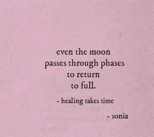 Moon, Time, and The Moon: even the moon  passes through phases  to return  to full.  -healing takes time  - sonia