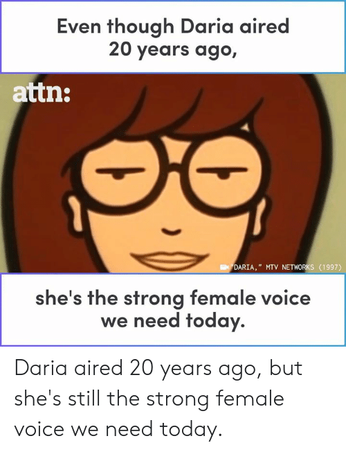 "MTV: Even though Daria aired  20 years ago,  attn:  DARIA,"" MTV NETWORKS (1997)  he's the strong female voice  we need today. Daria aired 20 years ago, but she's still the strong female voice we need today."