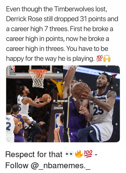Threes: Even though the Timberwolves lost,  Derrick Rose still dropped 31 points and  a career high 7 threes. First he broke a  career high in points, now he broke a  career high in threes. You have to be  happy for the way he is playing. 100  RS  NBAMEMES  SPALDI  NS Respect for that 👀🔥💯 - Follow @_nbamemes._