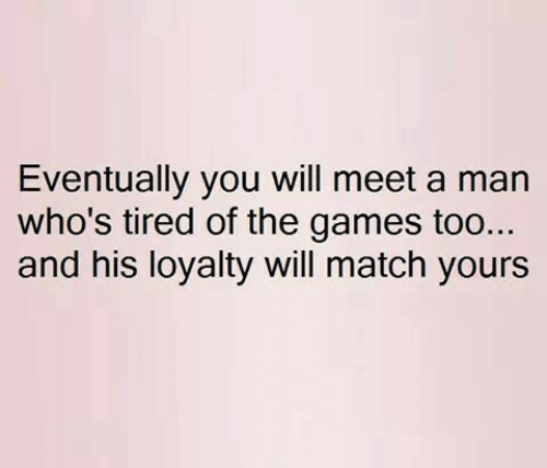 Games, Match, and Man: Eventually you will meet a man  who's tired of the games too..  and his loyalty will match yours