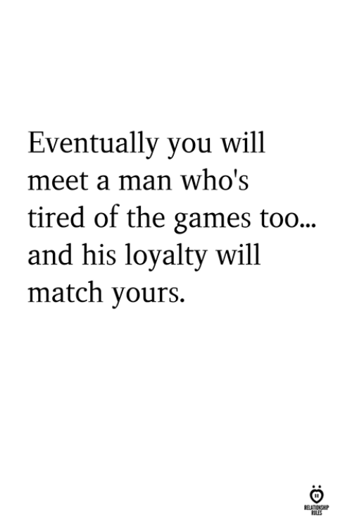 The Games: Eventually you will  meet a man who's  tired of the games too...  and his loyalty will  match yours.  ELATIONS  ILES