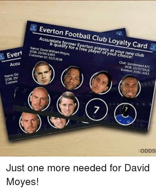 accusation: Everton Football Club Loyalty Card  Acamate orr or Everton layersatyour new club  qualify for a free player of your choice  Nane David weaam Moyes  ab Sunderland AFC  Does Zy04/1993  Does 23/07/2016  Cursorner ss21 ss38  5121 SS38  Everton: 2002-2015  EV  Accus  coa. 25/  7  ODDS Just one more needed for David Moyes!