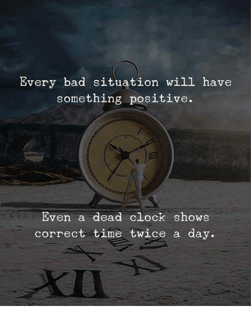 Bad, Clock, and Time: Every bad situation will have  something positive.  Even a dead clock shows  correct time twice a day.