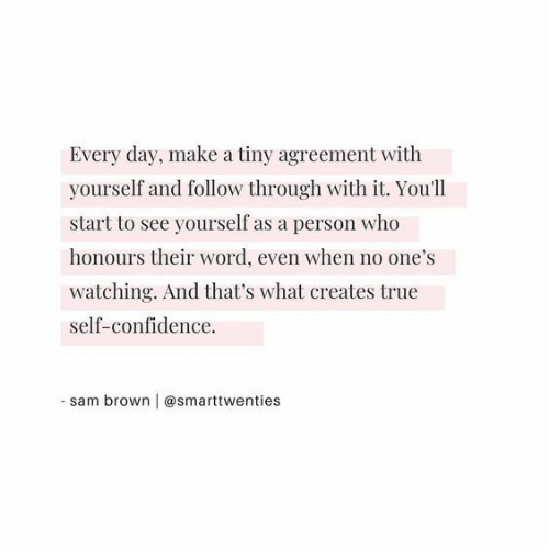 Confidence, True, and Word: Every day, make a tiny agreement with  yourself and follow through with it. You'll  start to see yourself as a person who  honours their word, even when no one's  watching. And that's what creates true  self-confidence.  - sam brown | @smarttwenties