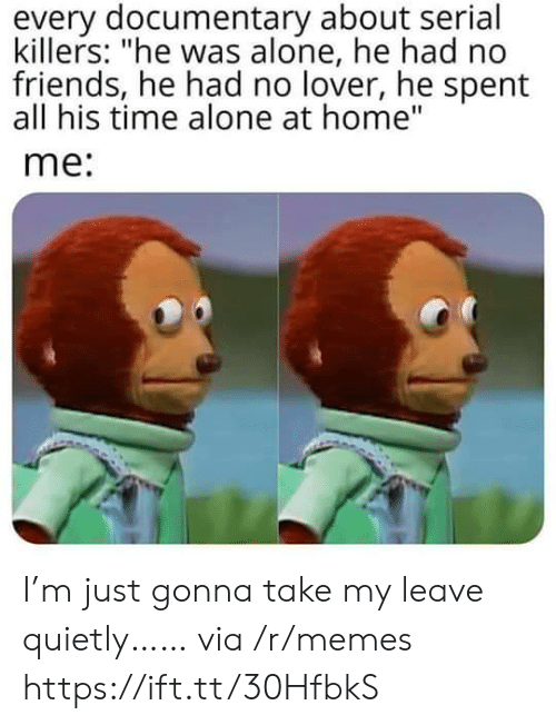 """killers: every documentary about serial  killers: """"he was alone, he had no  friends, he had no lover, he spent  all his time alone at home""""  me: I'm just gonna take my leave quietly…… via /r/memes https://ift.tt/30HfbkS"""