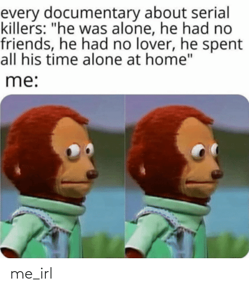 """killers: every documentary about serial  killers: """"he was alone, he had no  friends, he had no lover, he spent  all his time alone at home""""  me: me_irl"""