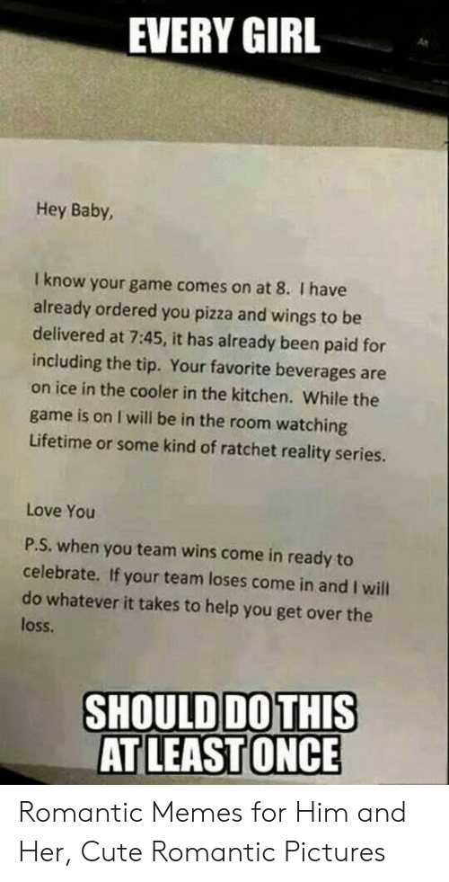 Romantic Memes: EVERY GIRL  As  Hey Baby,  I know your game comes on at 8. I have  already ordered you pizza and wings to be  delivered at 7:45, it has already been paid for  including the tip. Your favorite beverages are  on ice in the cooler in the kitchen. While the  game is on I will be in the room watching  Lifetime or some kind of ratchet reality series.  Love You  P.S. when you team wins come in ready to  celebrate. If your team loses come in and I will  do whatever it takes to help you get over the  loss  SHOULDDOTHIS Romantic Memes for Him and Her, Cute Romantic Pictures
