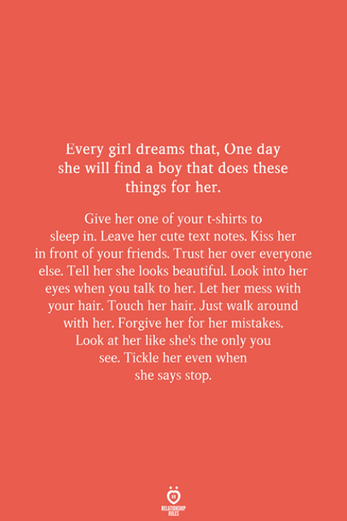 Boy That: Every girl dreams that, One day  she will find a boy that does these  things for her.  Give her one of your t-shirts to  sleep in. Leave her cute text notes. Kiss her  in front of your friends. Trust her over everyone  else. Tell her she looks beautiful. Look into her  eyes when you talk to her. Let her mess with  your hair. Touch her hair. Just walk around  with her. Forgive her for her mistakes.  Look at her like she's the only you  see. Tickle her even when  she says stop.