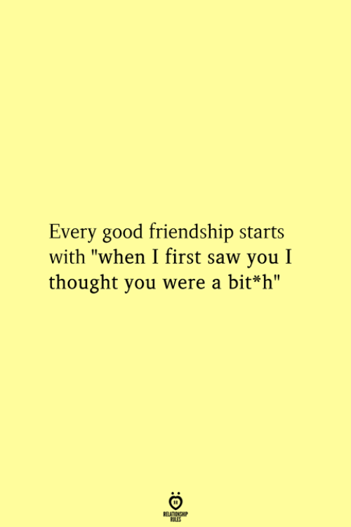 """Saw, Good, and Friendship: Every good friendship starts  with """"when I first saw you I  thought you were a bit*h""""  RELATIONGHP"""