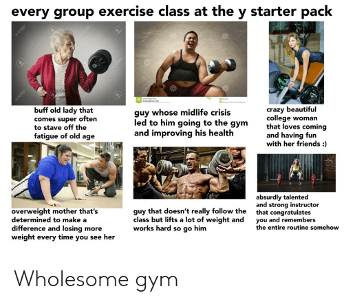 Beautiful, College, and Crazy: every group exercise class at the  starter pack  У  dreomime  Dreamstim.com  buff old lady that  guy whose midlife crisis  led to him going to the gym  and improving his health  crazy beautiful  college woman  that loves coming  and having fun  with her friends :)  comes super often  to stave off the  fatigue of old age  absurdly talented  and strong instructor  that congratulates  you and remembers  the entire routine somehow  overweight mother that's  determined to make a  difference and losing more  weight every time you see her  guy that doesn't really follow the  class but lifts a lot of weight and  works hard so go him  123RF  123RF  123RE Wholesome gym