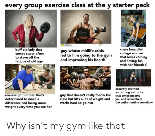 Beautiful, College, and Crazy: every group exercise class at the y starter pack  1238  Downoad  Dreamatime.com  buff old lady that  comes super often  to stave off the  fatigue of old age  crazy beautiful  college woman  that loves coming  and having fun  with her friends :  guy whose midlife crisis  led to him going to the gym  and improving his health  absurdly talented  and strong instructor  overweight mother that's  determined to make a  difference and losing more  weight every time you see her  guy that doesn't really follow the  class but lifts a lot of weight and  works hard so go him  that congratulates  you and remembers  the entire routine somehow  123RF  123RP  3RE Why isn't my gym like that