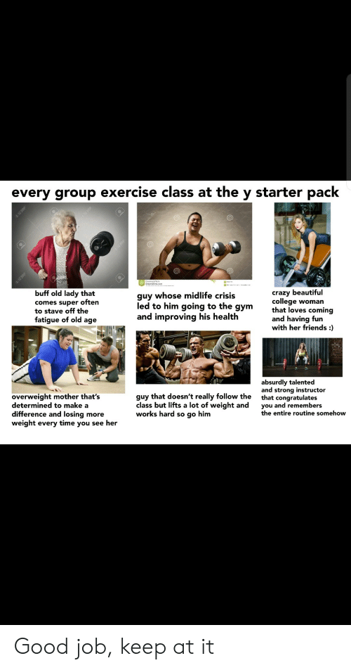 Exercise: every group exercise class at the y starter pack  123RF  En12SRE  buff old lady that  guy whose midlife crisis  comes super often  to stave off the  fatigue of old age  crazy beautiful  college woman  that loves coming  and having fun  with her friends :  led to him going to the  дym  and improving his health  absurdly talented  and strong instructor  that congratulates  you and remembers  the entire routine somehow  overweight mother that's  determined to make a  difference and losing more  weight every time you see her  guy that doesn't really follow the  class but lifts a lot of weight and  works hard so go him  I123RF  1298F Good job, keep at it