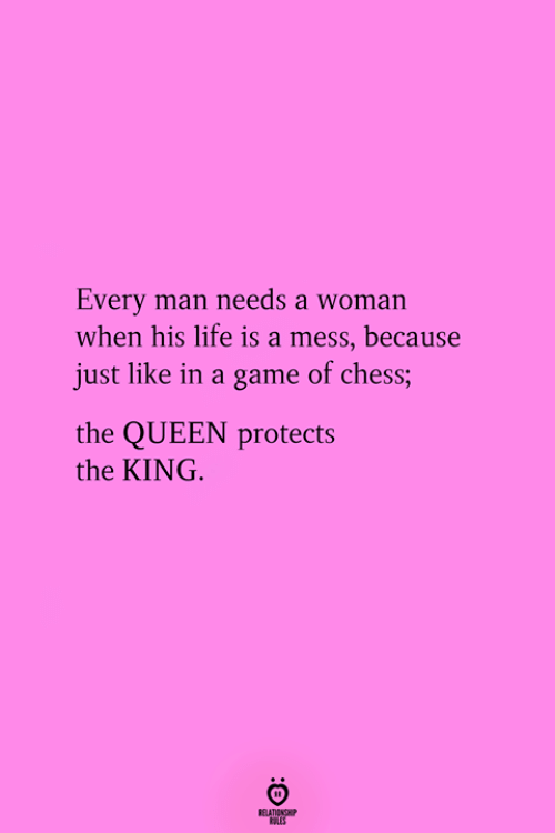 Life, Queen, and Chess: Every man needs a woman  when his life is a mess, because  just like in a game of chess;  the QUEEN protects  the KING.  RELATIONGHP