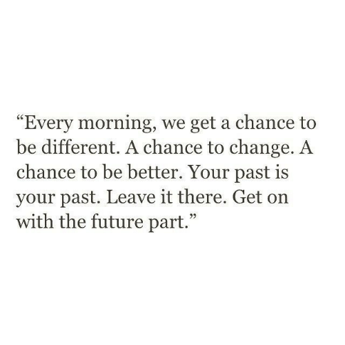 Future, Change, and Chance: Every morning, we get a chance to  be different. A chance to change. A  chance to be better. Your past is  your past. Leave it there. Get on  with the future part.""