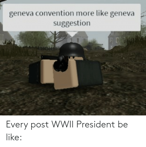 wwii: Every post WWII President be like: