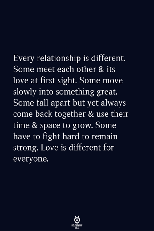 Fall, Love, and Space: Every relationship is different.  Some meet each other & its  love at first sight. Some move  slowly into something great.  Some fall apart but yet always  come back together & use their  time & space to grow. Some  have to fight hard to remain  strong. Love is different for  everyone.