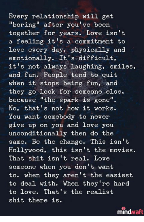 """Love, Movies, and Shit: Every relationship will get  """"boring"""" after you've been  together for years. Love isn't  a feeling it's a commitment to  love every day, physically and  emotionally. It's difficult,  it's not always laughing, smiles,  and fun. People tend to quit  when it stops being fun, and  they go look for someone else,  because """"the spark is gone""""  No, that's not how it works.  You want somebody to never  give up on you and love you  unconditionally then do the  same. Be the change. This isn't  Hollywood, this isn't the movies.  That shit isn't real. Love  someone when you don't want  to. when they aren't the easiest  to deal with. When they're hard  to love. That's the realist  shit there is.  mindwaft"""
