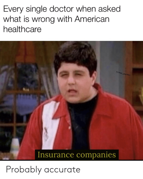 Doctor, American, and What Is: Every single doctor when asked  what is wrong with American  healthcare  U/that guy 2847  Insurance companies Probably accurate