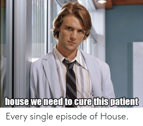 House: Every single episode of House.