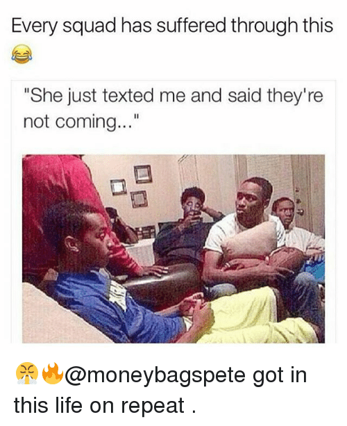 """Squade: Every squad has suffered through this  """"She just texted me and said they're  not coming..."""" 😤🔥@moneybagspete got in this life on repeat ."""
