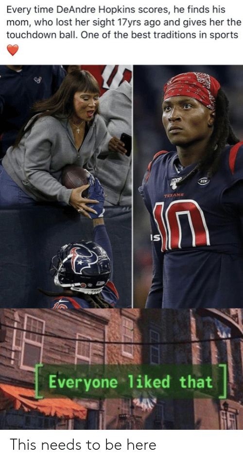 Texans: Every time DeAndre Hopkins scores, he finds his  mom, who lost her sight 17yrs ago and gives her the  touchdown ball. One of the best traditions in sports  TEXANS  IS  Everyone liked that This needs to be here