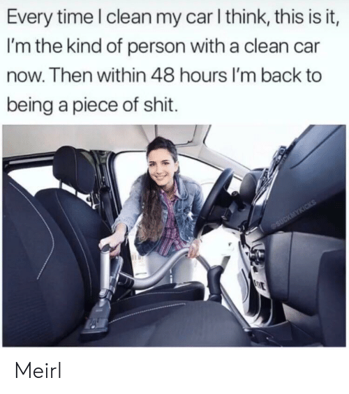 Shit, Time, and Piece of Shit: Every time I clean my car I think, this is it,  I'm the kind of person with a clean car  now. Then within 48 hours I'm back to  being a piece of shit.  eSUCKMYKICKS  E Meirl