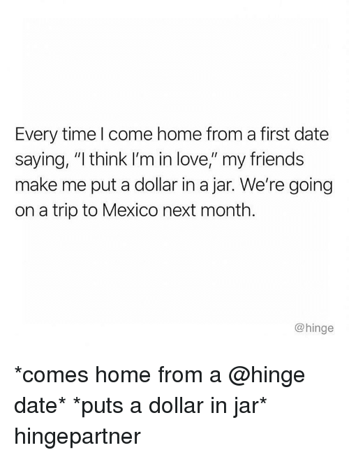 """Friends, Love, and Memes: Every time l come home from a first date  saying, """"I think I'm in love,"""" my friends  make me put a dollar in a jar. We're going  on a trip to Mexico next month.  @hinge *comes home from a @hinge date* *puts a dollar in jar* hingepartner"""