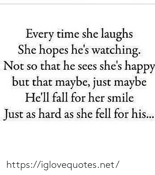 Fall: Every time she laughs  She hopes he's watching.  Not so that he sees she's happy  but that maybe, just maybe  He'll fall for her smile  Just as hard as she fell for his... https://iglovequotes.net/