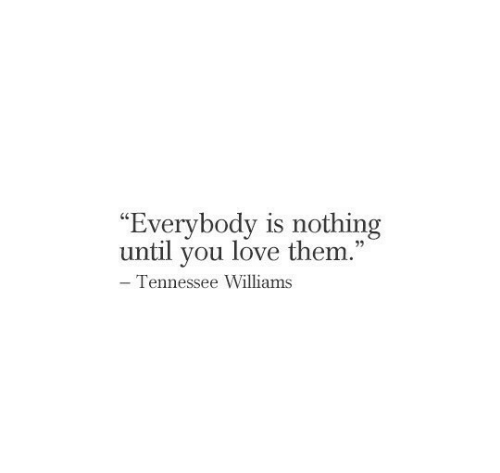 """Tennessee: """"Everybody is nothing  until you love them.""""  - Tennessee Williams"""