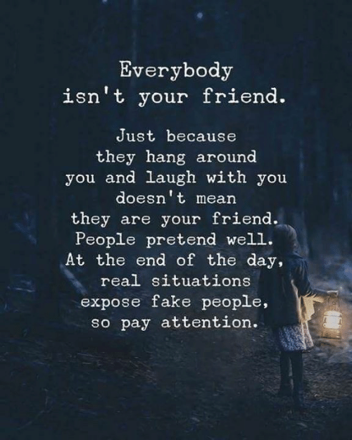end of the day: Everybody  isn't your friend.  Just because  they hang around  you and laugh with you  doesn't mean  they are your friend.  People pretend well.  At the end of the day,  real situations  expose fake people,  so pay attention.