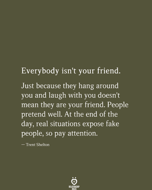 Fake, Mean, and Friend: Everybody isn't your friend.  Just because they hang around  you and laugh with you doesn't  mean they are your friend. People  pretend well. At the end of the  day, real situations expose fake  people, so pay attention.  - Trent Shelton  RELATIONSHIP  RILES